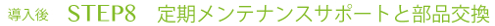 STEP8. 定期メンテナンスサポートと部品交換